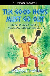 The Good News Must Go Out: True Stories of God at work in the Central African Republic